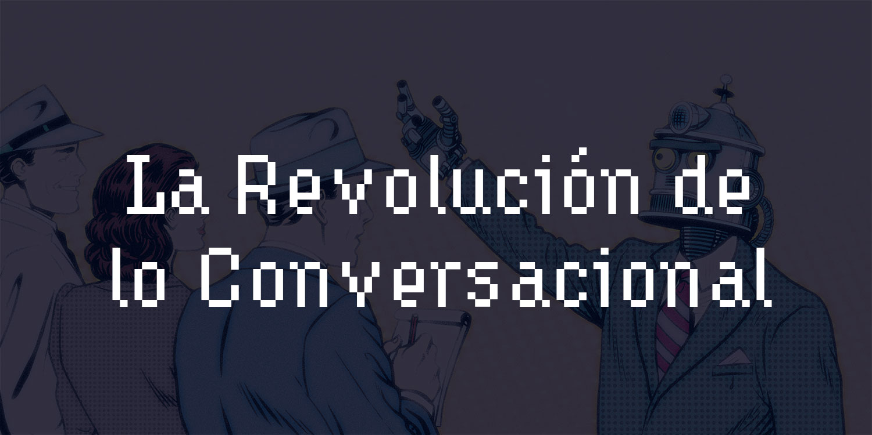 La Revolución de lo Conversacional